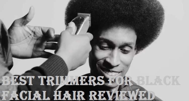 Best Trimmers For Black Facial Hair Reviewed