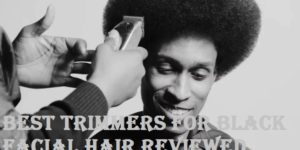 Best Trimmers For Black Facial Hair 2019 Reviewed